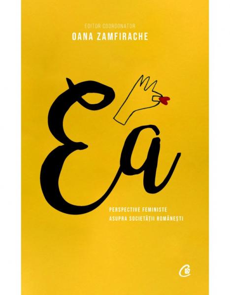 Ea. Perspective feministe asupra societatii romanesti de coord. Oana Zamfirache 0