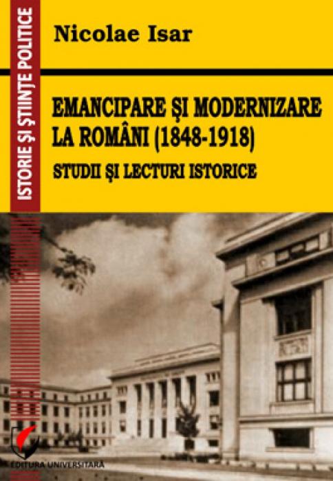 Emancipare si modernizare la romani (1848-1918) de Nicolae Isar [0]