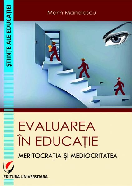 Evaluarea in educatie. Meritocratia si mediocritatea de Marin Manolescu 0