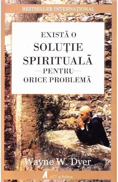 Exista o solutie spirituala pentru orice problema de Wayne W. Dyer 0