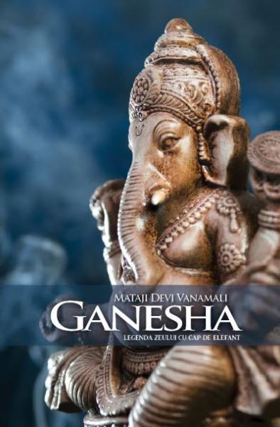 Ganesha. Legenda zeului cu cap de elefant de Mataji Devi Vanamali 0