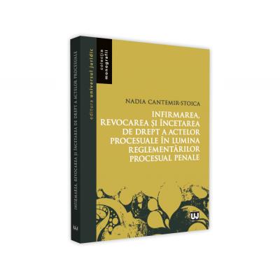 Infirmarea, revocarea si incetarea de drept a actelor procesuale in lumina reglementarilor procesuale penale de Nadia Cantemir-Stoica [0]