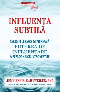 Influenta subtila. Secretele care genereaza puterea de influentare a persoanelor introvertite de Jennifer Kahnweiler 0