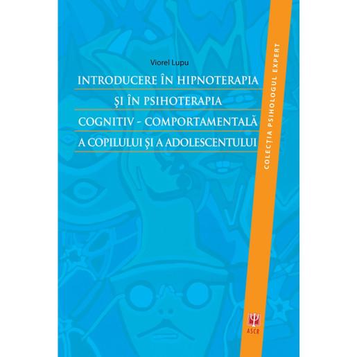 Introducere in hipnoterapia si in psihoterapia cognitiv-comportamentala a copilului si a adolescentului de Viorel Lupu [0]