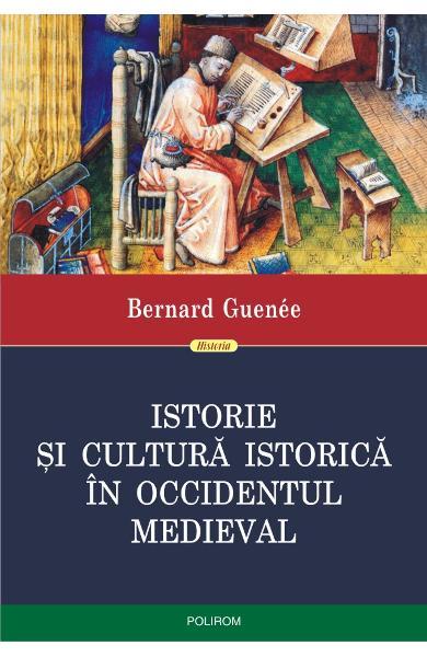 Istorie si cultura istorica in Occidentul medieval de Bernard Guenee 0