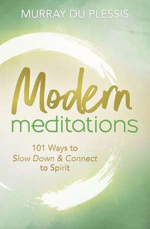 Modern Meditations: 101 Ways to Slow Down & Connect to Spirit by Murray du Plessis [0]
