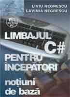 Limbajul C# pentru incepatori - Notiuni de baza Liviu Negrescu, Lavinia Negrescu 0