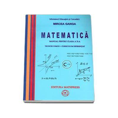Manual Matematica pentru clasa a X-a, Trunchi comun + curriculum diferentiat de Mircea Ganga [0]