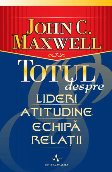 Totul despre lideri, atitudine, echipa, relatii de John C. Maxwell [0]