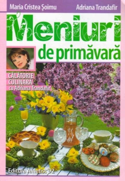Meniuri de primavara – Calatorie culinara cu Adriana Trandafir de Maria Cristea Soimu, Adriana Trandafir 0