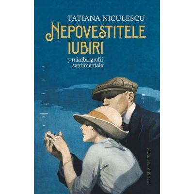 Nepovestitele iubiri. 7 minibiografii sentimentale de Tatiana Niculescu [0]