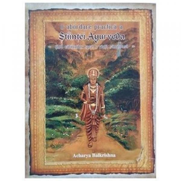 O abordare practica a Stiintei Ayurveda. Ghid calauzitor spre o viata sanatoasa de Acharya Balkrishna 0