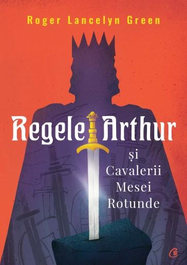 Regele Arthur si Cavalerii Mesei Rotunde de Roger Lancelyn Green [0]