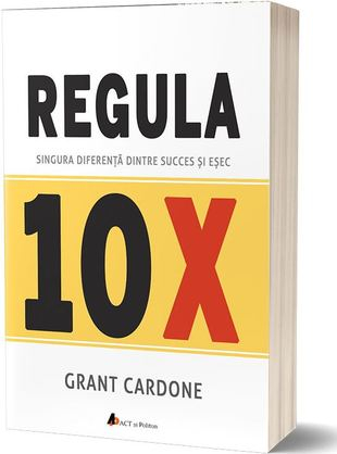 Regula 10X. Singura diferenta dintre succes si esec de Grant Cardone 0