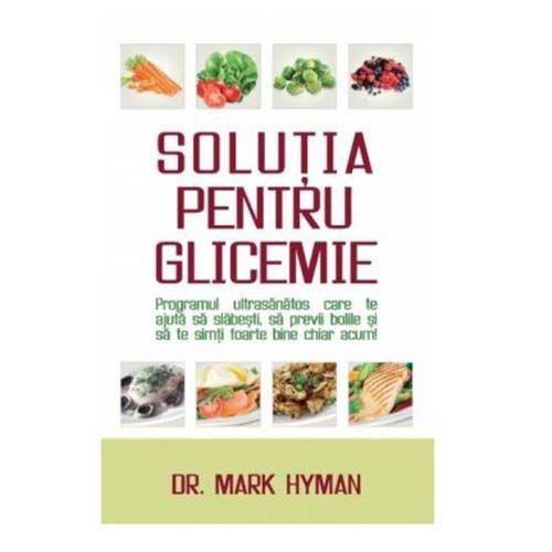 Solutia pentru glicemie - Programul ultrasanatos care te ajuta sa slabesti, sa previi bolile si sa te simti foarte bine chiar acum