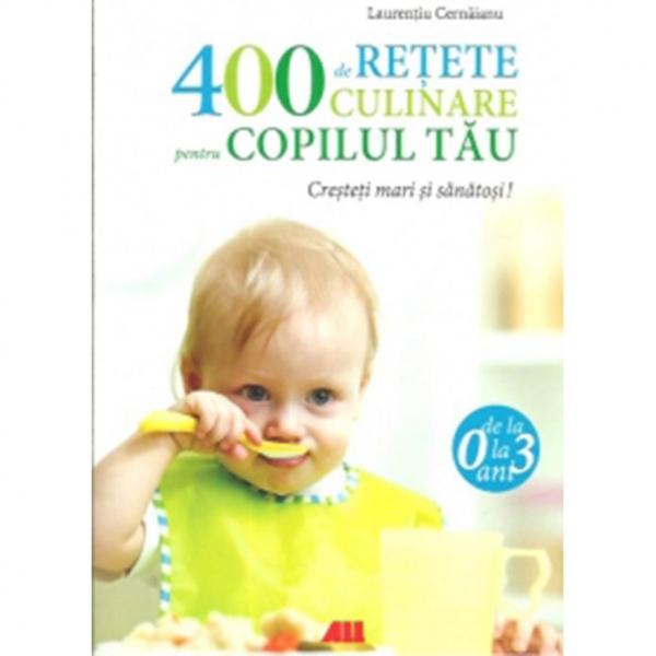 400 de retete culinare pentru copilul tau (0-3 ani ) - Editia a IV-a, revizuita - Cernaianu, Laurentiu [0]