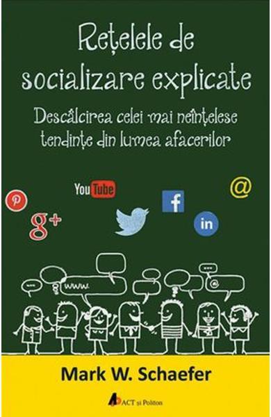 Retelele de socializare explicate. Descalcirea celei mai neintelese tendinte din lumea afacerilor de Mark W. Schaefer 0