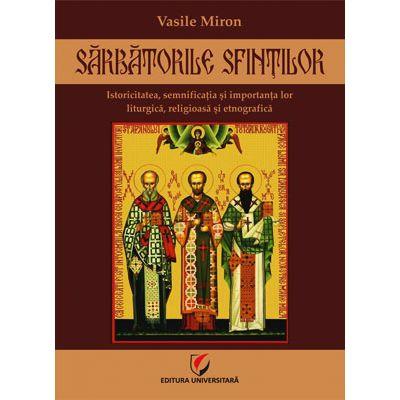 Sarbatorile sfintilor - Istoricitatea, semnificatia si importanta lor liturgica, religioasa si etnografica de Vasile Miron 0