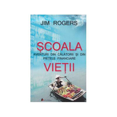 Scoala Vietii. Aventuri din calatorii si din pietele financiare de Jim Rogers 0