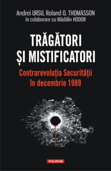 Tragatori si mistificatori. Contrarevolutia Securitatii in decembrie 1989 de Andrei Ursu, Roland O. Thomasson, Madalin Hodor 0