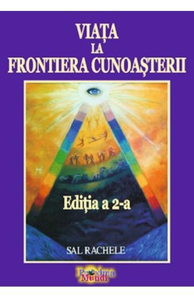 Viata la Frontiera Cunoasterii (Editia a 2-a) de Sal Rachele 0