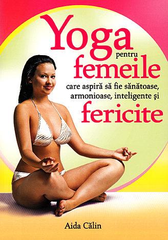 Yoga pentru femeile care aspira sa fie sanatoase, armonioase, inteligente si fericite 0