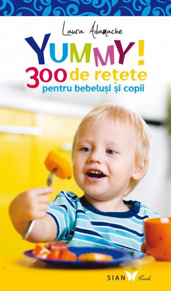 YUMMY! 300 de retete pentru bebelusi si copii. Editia a II-a de Laura Adamache 0