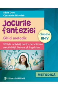 JOCURILE FANTEZIEI GHID METODIC 383 DE ACTIVITATI PENTRU DEZVOLTAREA CREATIVITATII LITERARE SI LINGVISTICE CLASELE III-IV
