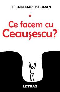 Ce facem cu Ceausescu?