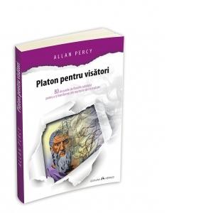 Platon pentru visatori - 80 de pastile de filosofie cotidiana pentru a-ti transforma cele mai bune idei in realitate