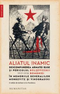 Aliatul inamic.Descompunerea armatei ruse si pericolul bolsevizarii Romaniei – 1917–1918