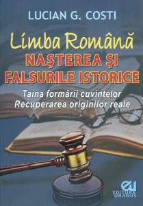 Limba romana - Nasterea si falsurile istorice. Taina formarii cuvintelor. Recuperarea originilor reale