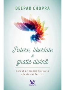 Putere, libertate si gratie divina. Cum sa ne hranim din sursa adevaratei fericiri (editie revizuita)