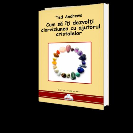Cum Sa Iti Dezvolti Clarviziunea Cu Ajutorul Cristalelor - Ted Andrews