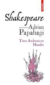 Shakespeare interpretat de Adrian Papahagi. Titus Andronicus. Hamlet