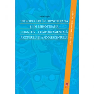Introducere in hipnoterapia si in psihoterapia cognitiv-comportamentala a copilului si a adolescentului Viorel Lupu