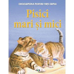 Pisici mari si mici. Enciclopedia pentru toti copiii