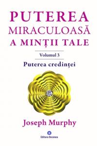 Puterea miraculoasa a mintii tale - vol. 3 - puterea credintei