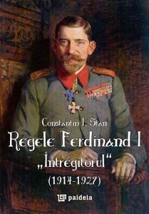 """Regele Ferdinand """"Intregitorul"""" (1914-1927)"""