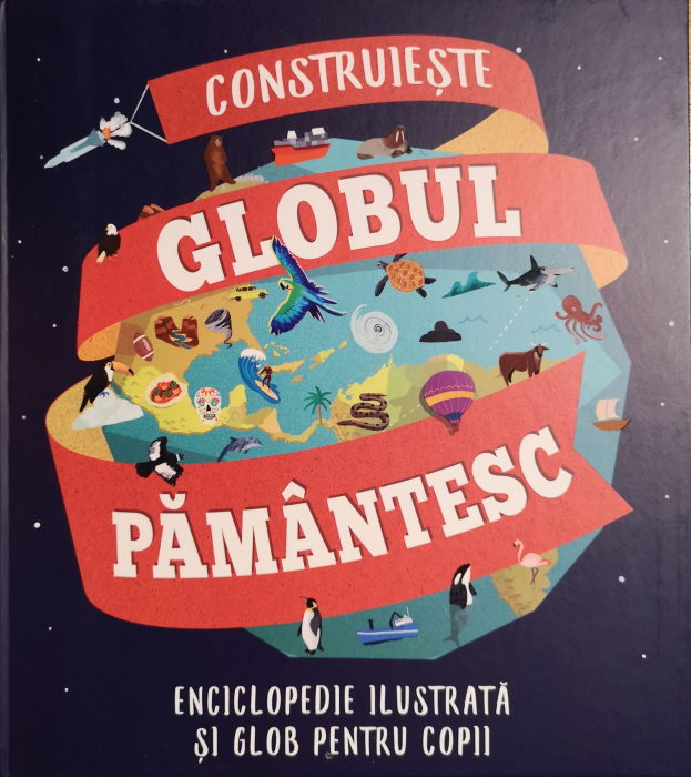 Construieste globul pamantesc. Enciclopedie ilustrata si glob pentru copii, Leon Gray, [0]