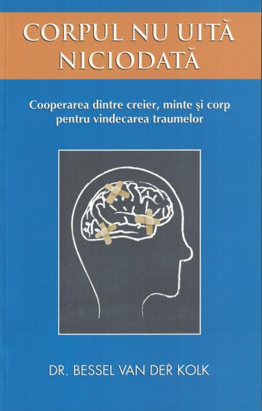 Corpul nu uita niciodata. Cooperarea dintre creier, minte si corp pentru vindecarea traumelor [0]