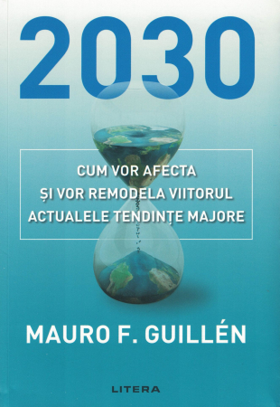 2030. Cum vor afecta si vor remodela viitorul actualele tendinte majore - Mauro F. Guillen [0]