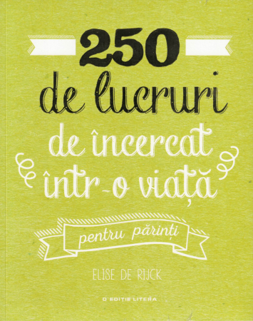 250 de lucruri de incercat intr-o viata, pentru parinti - Elise de Rijck [0]