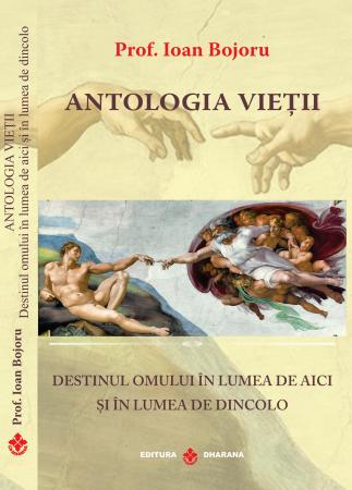 Antologia vietii. Destinul omului in lumea de aici si in lumea de dincolo - Prof. Ioan Bojoru [1]