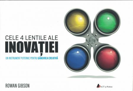 Cele 4 lentile ale inovatiei. Un instrument puternic pentru gandirea creativa - Rowan Gibson [0]