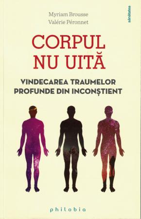 Corpul nu uita niciodata. Vindecarea traumelor profunde din inconstient - Myriam Brousse , Valerie Peronnet [0]