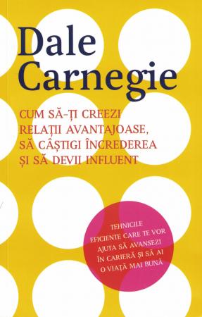 Cum sa-ti creezi relatii avantajoase, sa castigi increderea si sa devii influent - Dale Carnegie [0]