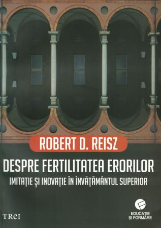 Despre fertilitatea erorilor. Imitatie si inovatie in invatamantul superior. - Robert D. Reisz [0]