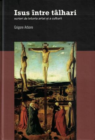 Iisus intre talhari. Scrieri de istoria artei si a culturii - Grigore Arbore [0]