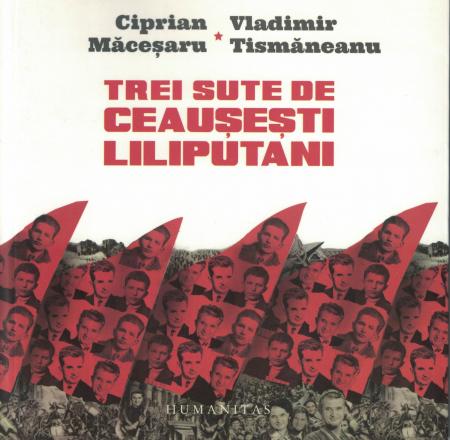 Trei sute de Ceausesti liliputani - Vladimir Tismaneanu, Ciprian Macesaru [0]